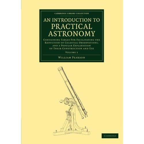 An Introduction to Practical Astronomy: Containing Tables For Facilitating The Reduction Of Celestial Observations, And A Popular Explanation Of Their ... 1 (Cambridge Library Collection - Astronomy)
