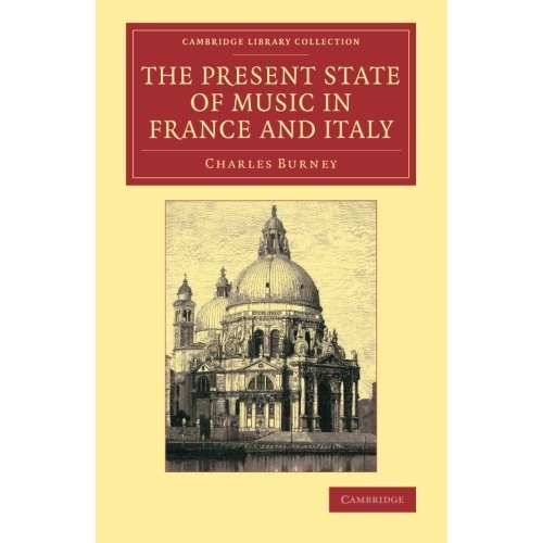 The Present State of Music in France and Italy: Or, The Journal Of A Tour Through Those Countries, Undertaken To Collect Materials For A General History Of Music (Cambridge Library Collection - Music)