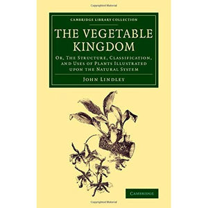 The Vegetable Kingdom: Or, the Structure, Classification, and Uses of Plants Illustrated upon the Natural System (Cambridge Library Collection - Botany and Horticulture)