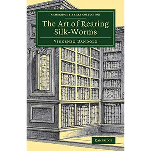 The Art of Rearing Silk-Worms (Cambridge Library Collection - Zoology)