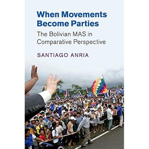 When Movements Become Parties: The Bolivian MAS in Comparative Perspective (Cambridge Studies in Comparative Politics)