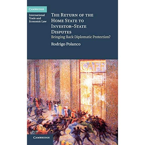 The Return of the Home State to Investor-State Disputes: Bringing Back Diplomatic Protection? (Cambridge International Trade and Economic Law)