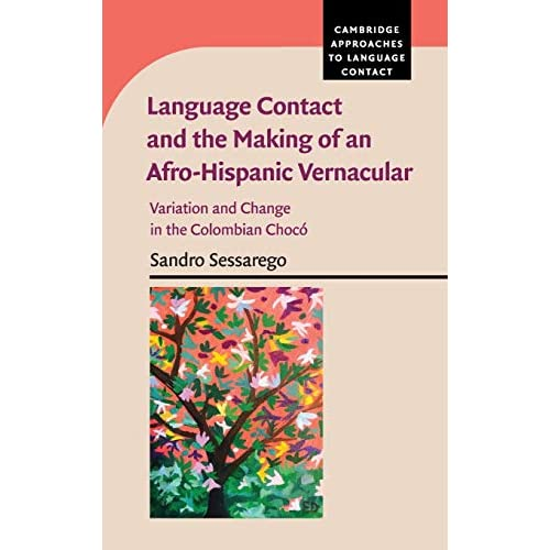 Language Contact and the Making of an Afro-Hispanic Vernacular: Variation and Change in the Colombian Chocó (Cambridge Approaches to Language Contact)