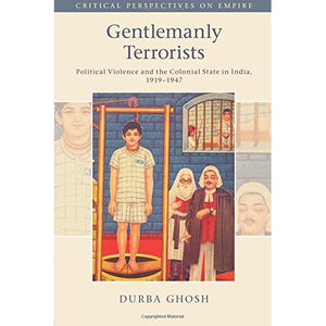 Gentlemanly Terrorists: Political Violence and the Colonial State in India, 1919–1947 (Critical Perspectives on Empire)