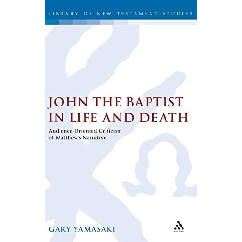 John the Baptist in Life and Death: Audience-oriented Criticism of Matthew's Narrative (Journal for the Study of the New Testament Supplement)