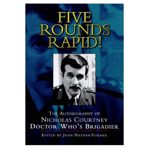 Five Rounds Rapid!: Autobiography of Nicholas Courtney - Doctor Who's Brigadier