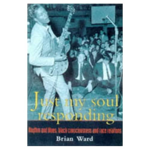 Just My Soul Responding: Rhythm and Blues, Black Consciousness and Race Relations: Rhythm and Blues, Black Consciousness and Race Relations Since 1945