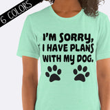 I'm Sorry, I Have Plans With My Dog Shirt