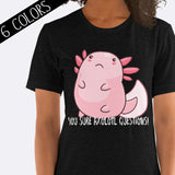 You Sure Axolotl Questions Shirt