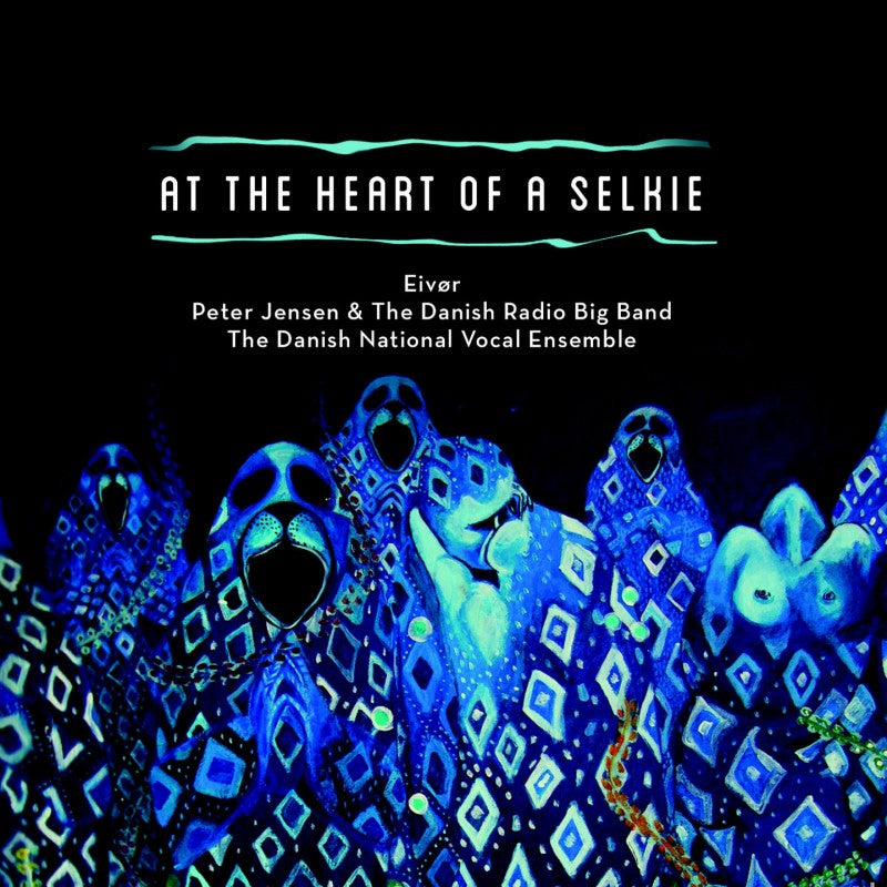 Eivør, Peter Jensen & The Danish Radio Big Band, Danish National Vocal Ensemble ‎– At the Heart of A Selkie