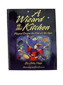 A Wizard In the Kitchen: Magical Recipes for Kids of All Ages