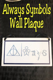 "We will Always love the world of Harry Potter and won't hide that love with this fun Harry Potter wall plaque perfect for your home or ofice.  Plaque has a white background with a navy blue border rectangle.  Inside border is the world ""Always"" with fun Harry Potter symbols from the books and movies.  You'll find the deathly hollows symbol, a magic wand, the Quidditch goals, a wizard, a flying broom, a lightning bolt, and a snake all making up the word Always."