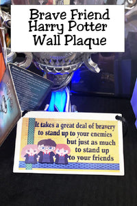 "Show your love of Harry Potter with this plaque hanging in your home or office as the perfect Harry Potter gift idea or fandom love.   Plaque has maize yellow background with a green ribbon design down the right side and a blue ribbon design across the bottom. At right corner are graphics of Harry , Ron, and Hermoine.  Wall plaque reads ""It takes a great deal of bravery to stand up to your enemies but just as much to stand up to your friends"""