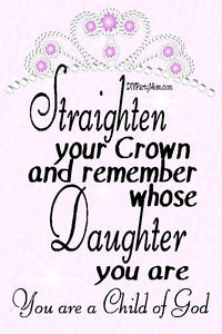 Some days are just rough, but fortunately you are a daughter of God. So straighten your crown and make the most of every moment with this decorative home decor printable.  Print out this beautiful sign for your home or office to help inspire you to be your best every day.  #childofgodquotes #childofgodwallpaper #religiousprintable #encouragingquote