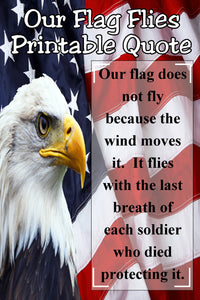 """Our flag does not fly because the wind moves it. It flies with the last breath of each soldier who dies protecting it.""  This patriotic quote is perfect for your Memorial day decor or showing your patriotism and support for those who serve our country."