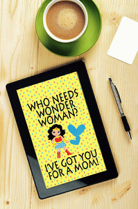 """Who needs Wonder Woman? I've got you for a Mom!"" Mom will love getting this quote as a gift when you print and frame it for her. She needs to be reminded daily that she's more wonderful than Wonder woman or any superhero out there!"