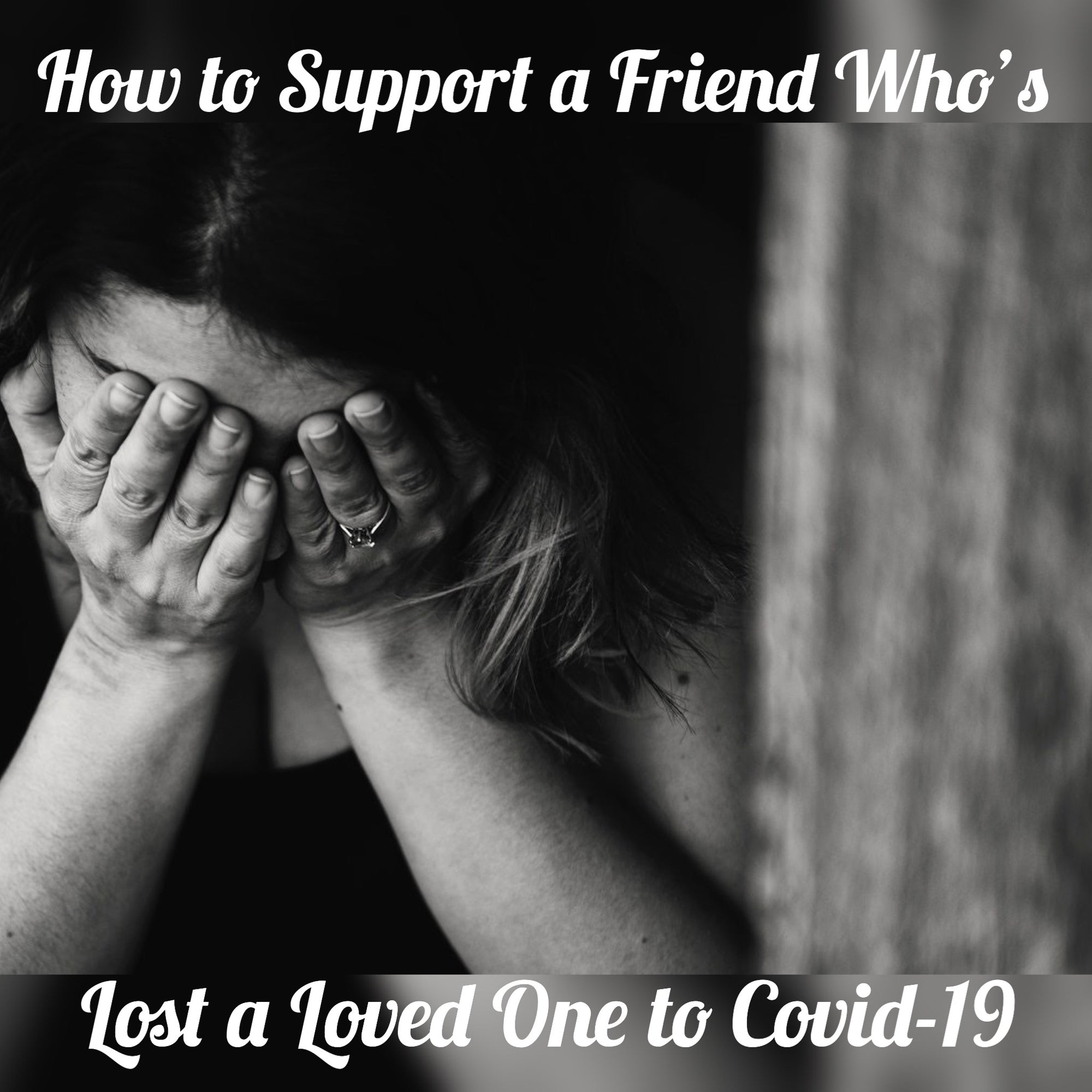 How to Support a Friend or Family That Has Lost Someone to Covid-19
