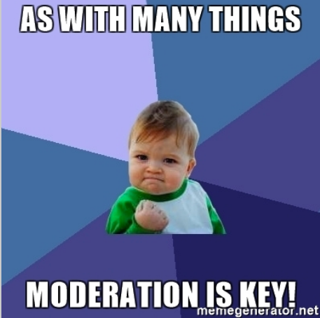 Moderation is key
