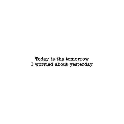 Today Is The Tomorrow I Worried About Yesterday