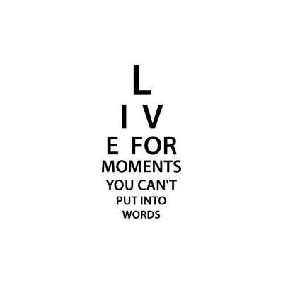 Live For Moments You Can't Put Into Words