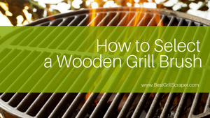 How to Select a Wooden Grill Brush