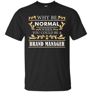 Why Be Normal When You Could Be A Brand Manager Tee Shirt