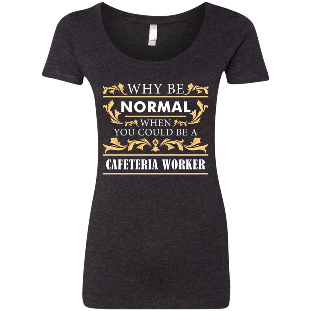 Why Be Normal When You Could Be A Cafeteria Worker T Shirts