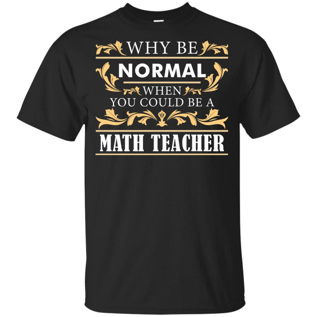 Why Be Normal When You Could Be A Math Teacher T Shirts