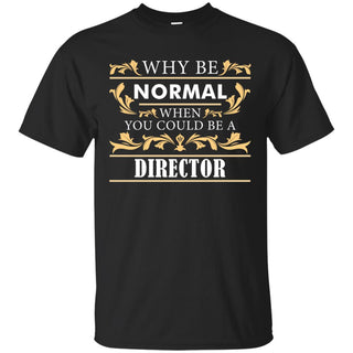 Why Be Normal When You Could Be A Director Tee Shirt Gift