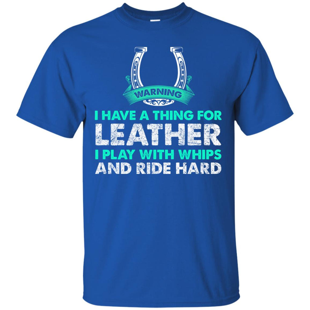 I Have A Thing For Leather I Play With Whips - Ride Hard Horse Tshirt