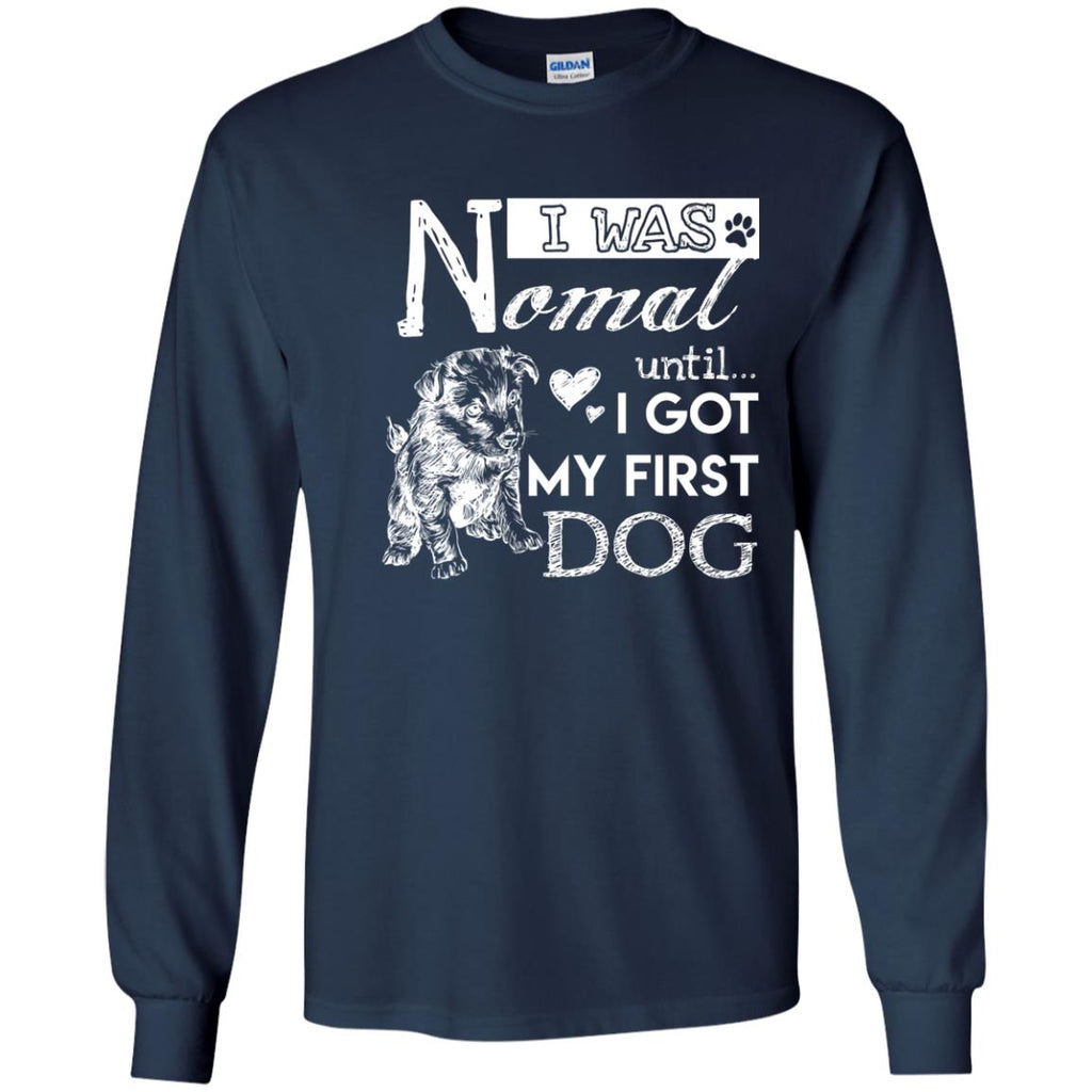 Cute Dog Tee Shirt. I Was Normal Until I Got My First Dog is best gift tshirt