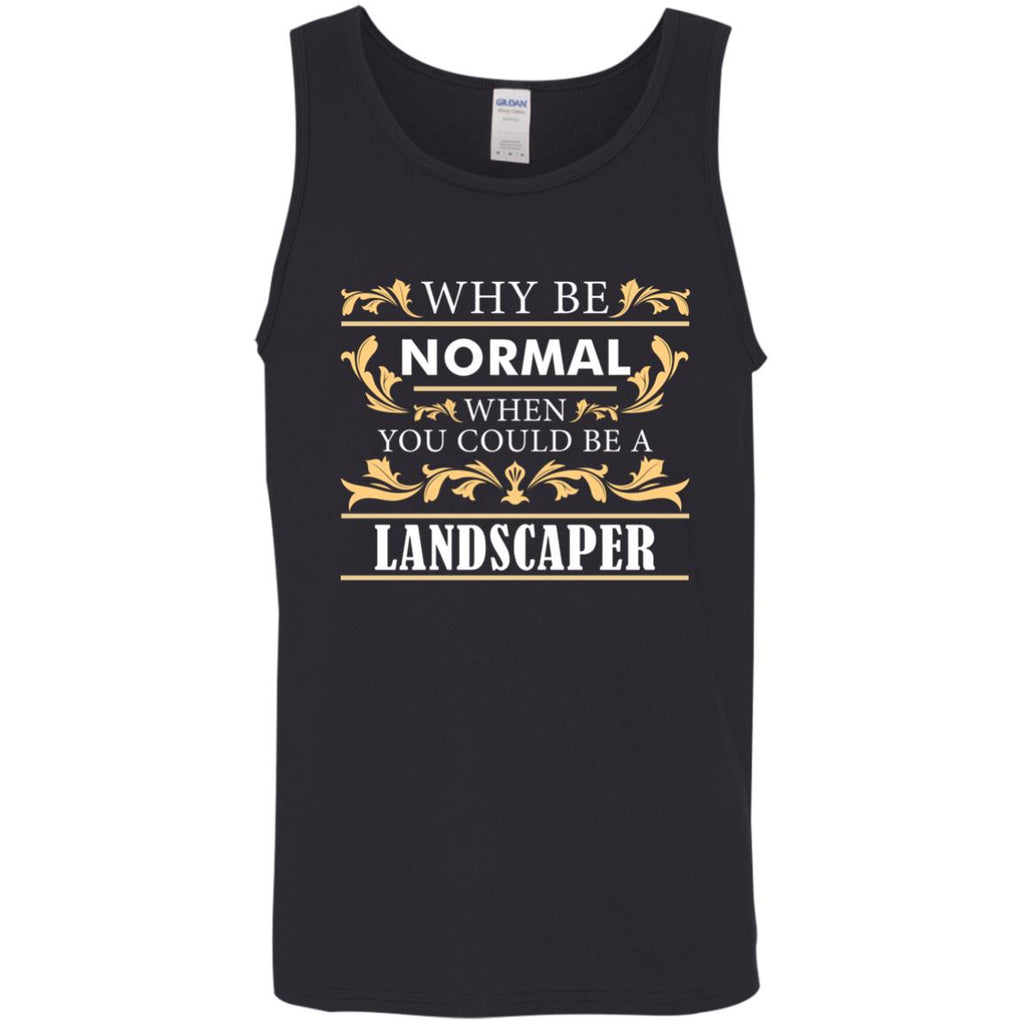 Why Be Normal When You Could Be A Landscaper Tee Shirt