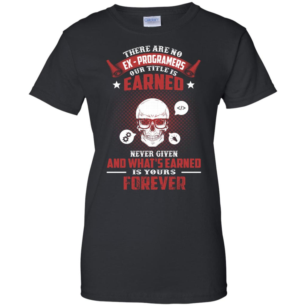 PROGRAMER T SHIRT - THERE ARE NO EX - PROGRAMERS OUR TITLE IS EARNED