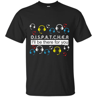 Cool Dispatcher - I'll Be There For You T Shirts As Gifts