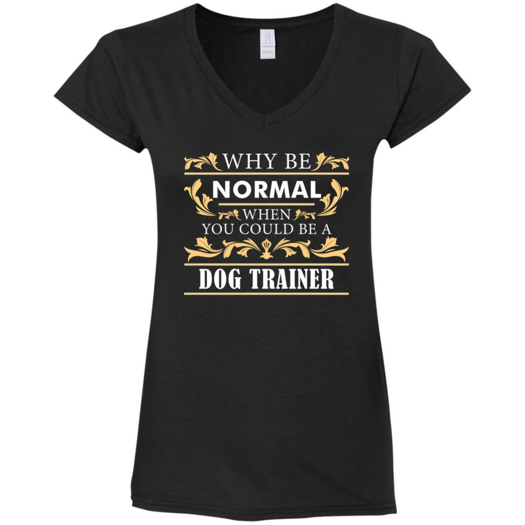 Why Be Normal When You Could Be A Dog Trainer Tee Shirt Gift