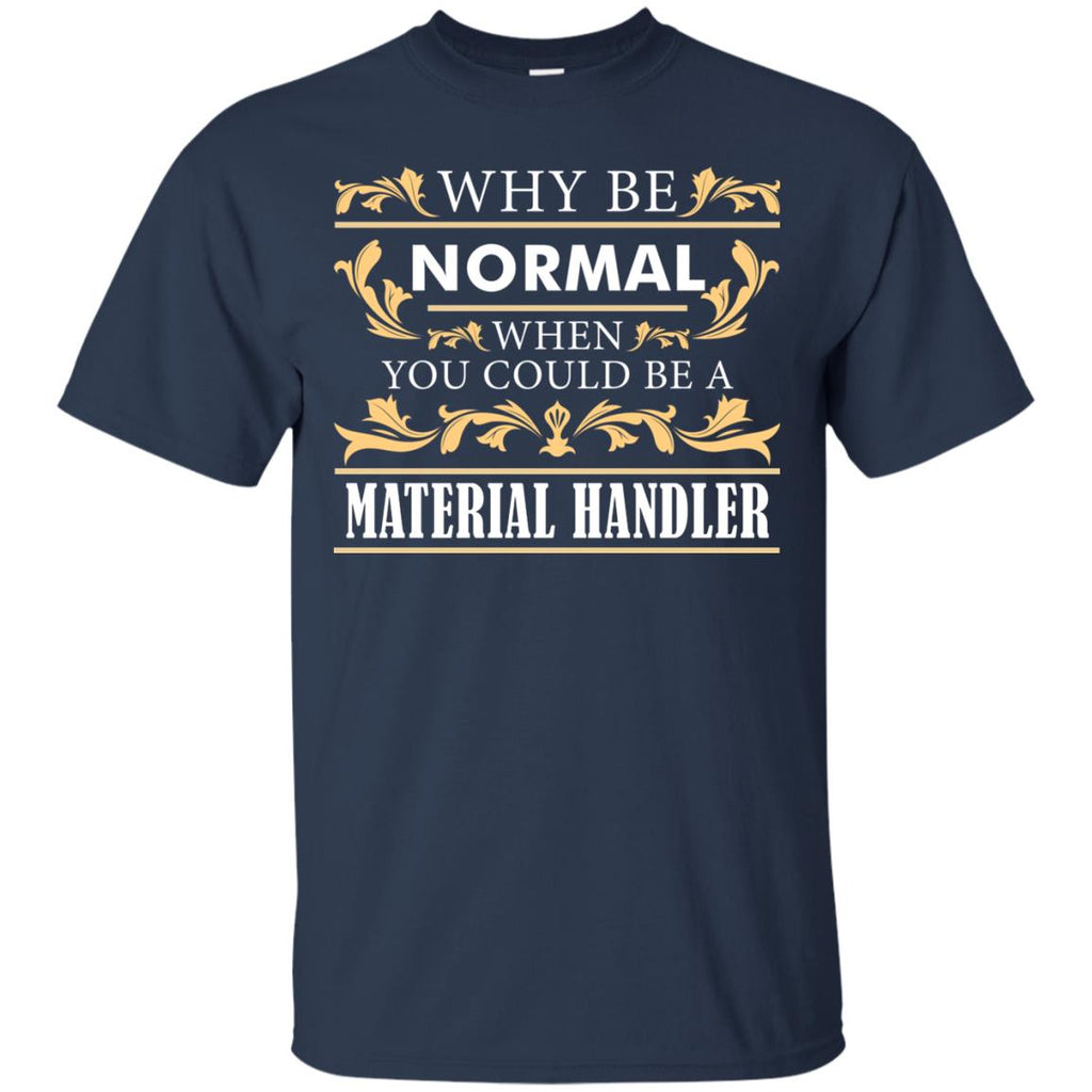 Why Be Normal When You Could Be A Material Handler Tee Shirt