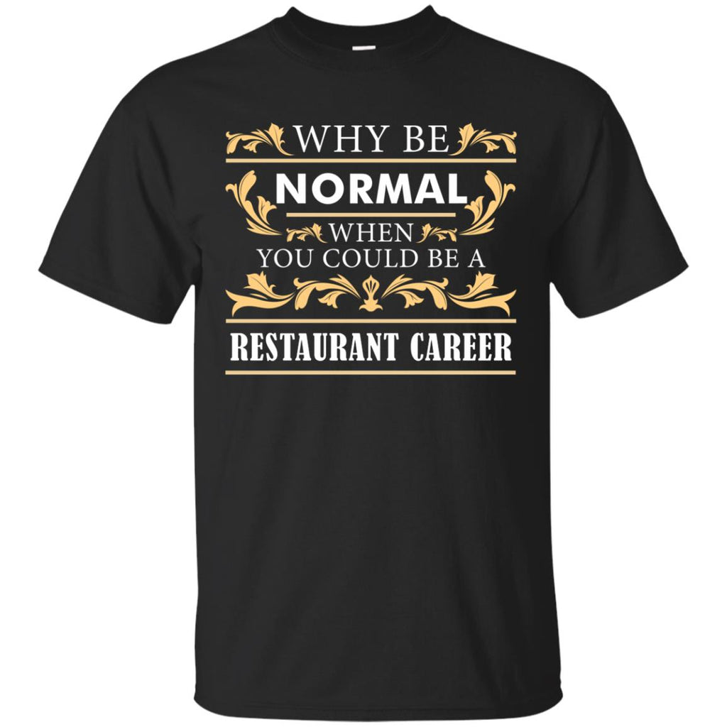Why Be Normal When You Could Be A Restaurant Career Tee Shirt