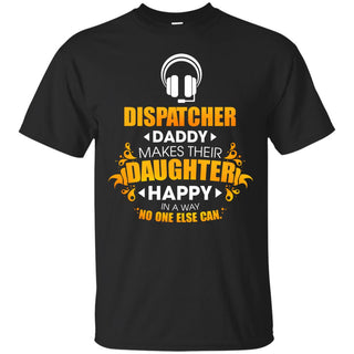 Dispatcher Daddy Makes Their Daughter Happy T Shirt