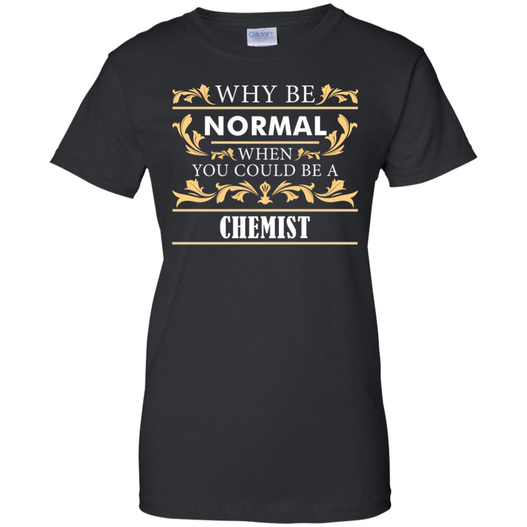 Why Be Normal When You Could Be A Chemist Tee Shirt Gift
