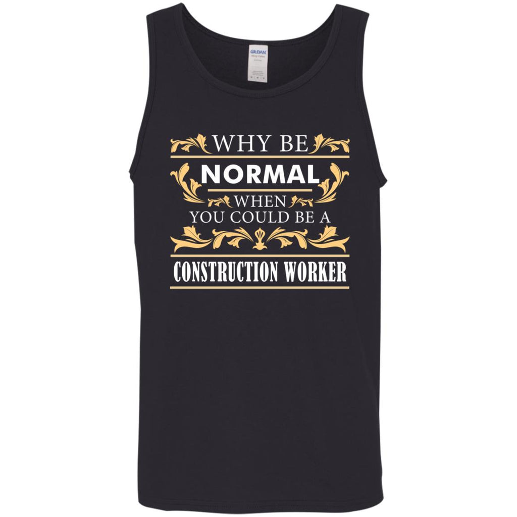 Why Be Normal When You Could Be A Construction Worker T Shirts