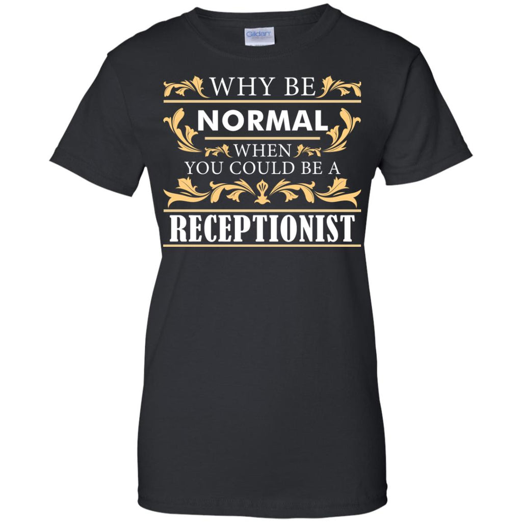Why Be Normal When You Could Be A Receptionist Tee Shirt Gift