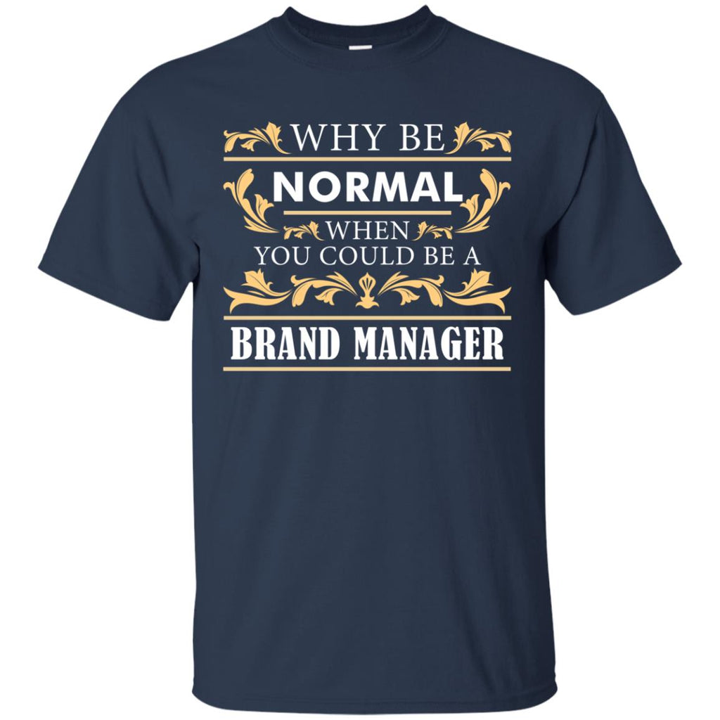 Why Be Normal When You Could Be A Brand Manager T Shirts