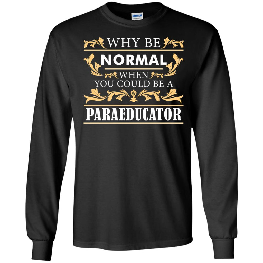 Why Be Normal When You Could Be A Paraeducator Tee Shirt