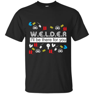 Happy Black Welder - I'll Be There For You T Shirts As Gifts
