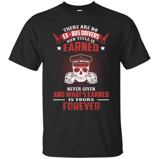 BUS DRIVER T SHIRT - THERE ARE NO EX - BUS DRIVERS OUR TITLE IS EARNED