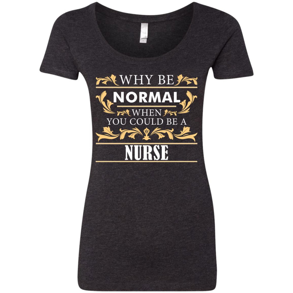 Why Be Normal When You Could Be A Nurse T Shirts
