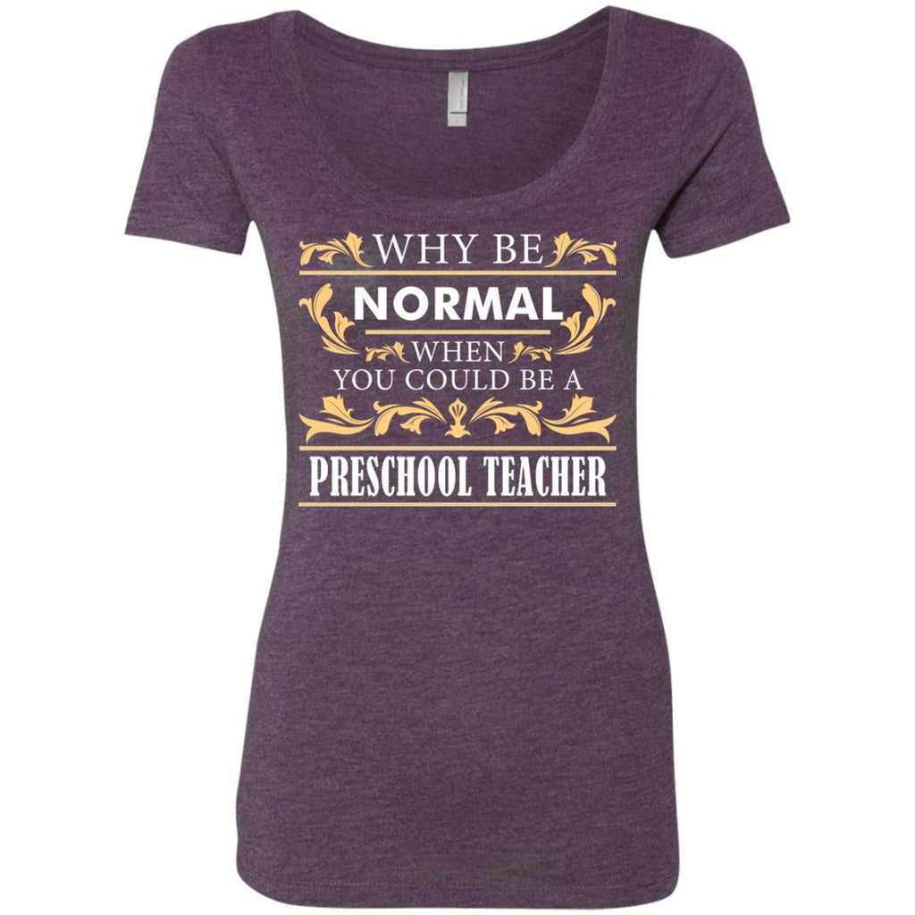 Why Be Normal When You Could Be A Preschool Teacher Tee Shirt