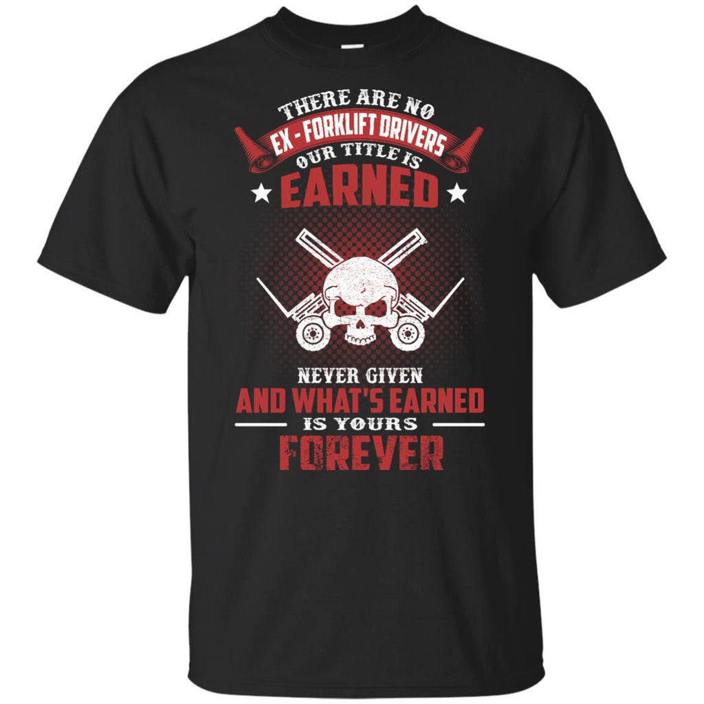 FORKLIFT DRIVER T SHIRT - THERE ARE NO EX - FORKLIFT DRIVERS OUR TITLE IS EARNED