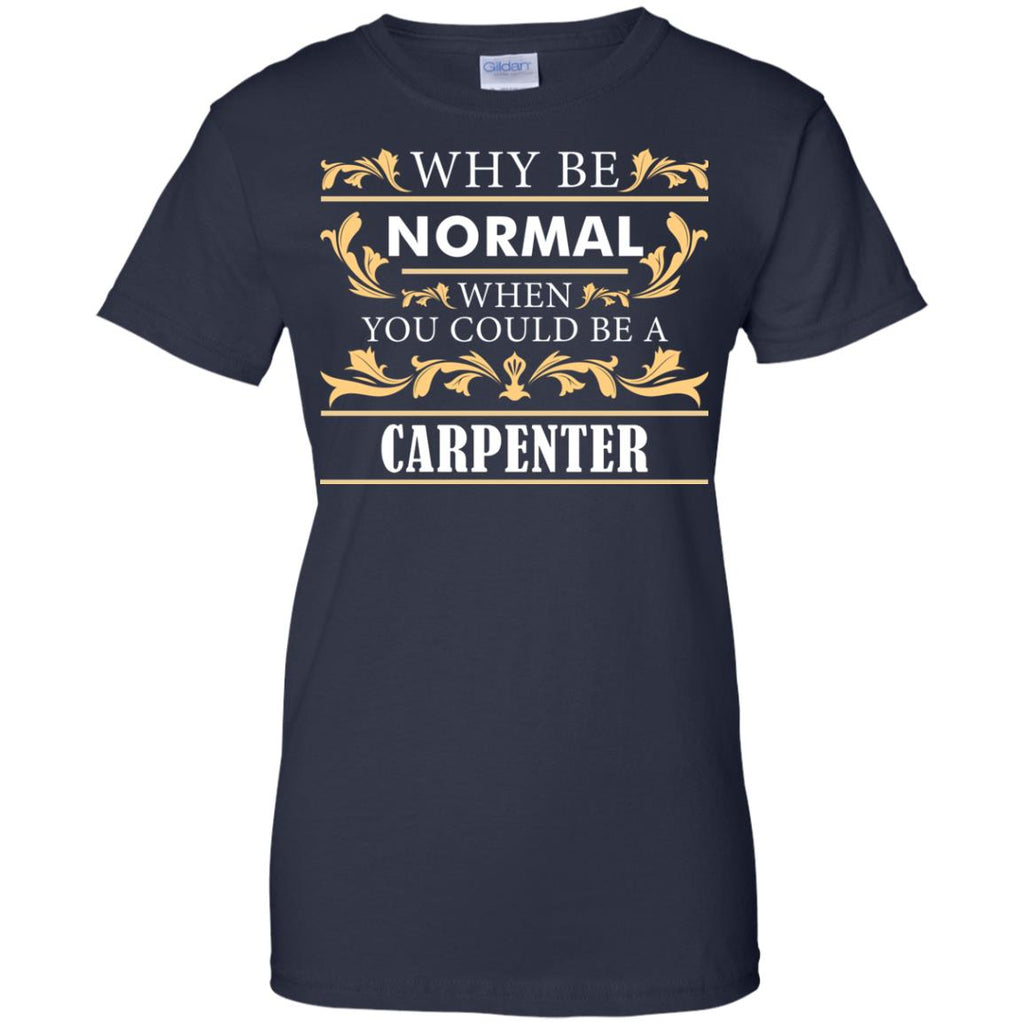 Why Be Normal When You Could Be A Carpenter Tee Shirt Gift