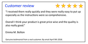 "Customer Review - ""I received them really quickly and they were really easy to put up  especially as the instructions were so comprehensive.  Overall I think your product is great price wise and the quality is  also really good.""  Emma M. Bolton"
